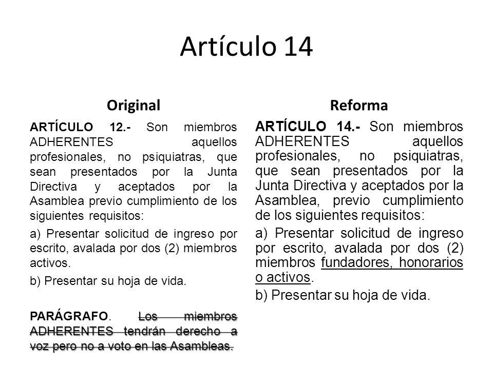 Artículo 14 Original ARTÍCULO 12.- Son miembros ADHERENTES aquellos profesionales, no psiquiatras, que sean presentados por la Junta Directiva y aceptados por la Asamblea previo cumplimiento de los siguientes requisitos: a) Presentar solicitud de ingreso por escrito, avalada por dos (2) miembros activos.