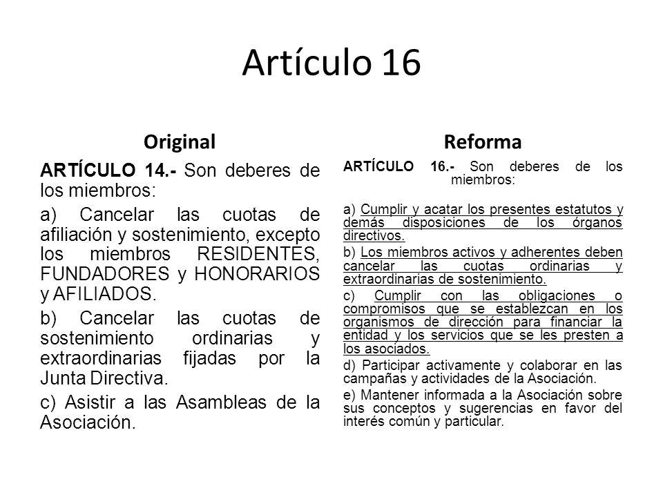 Artículo 16 Original ARTÍCULO 14.- Son deberes de los miembros: a) Cancelar las cuotas de afiliación y sostenimiento, excepto los miembros RESIDENTES, FUNDADORES y HONORARIOS y AFILIADOS.