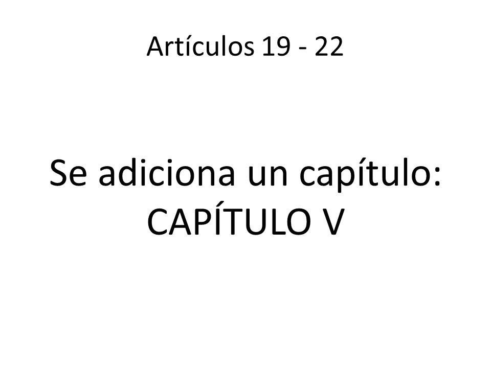 Artículos 19 - 22 Se adiciona un capítulo: CAPÍTULO V