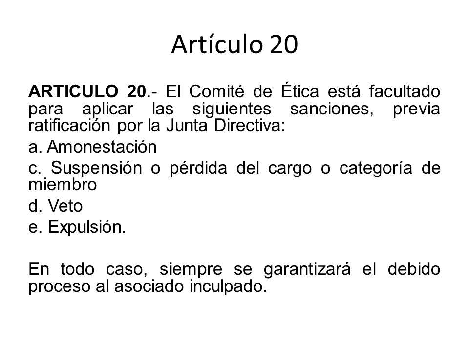 Artículo 20 ARTICULO 20.- El Comité de Ética está facultado para aplicar las siguientes sanciones, previa ratificación por la Junta Directiva: a.