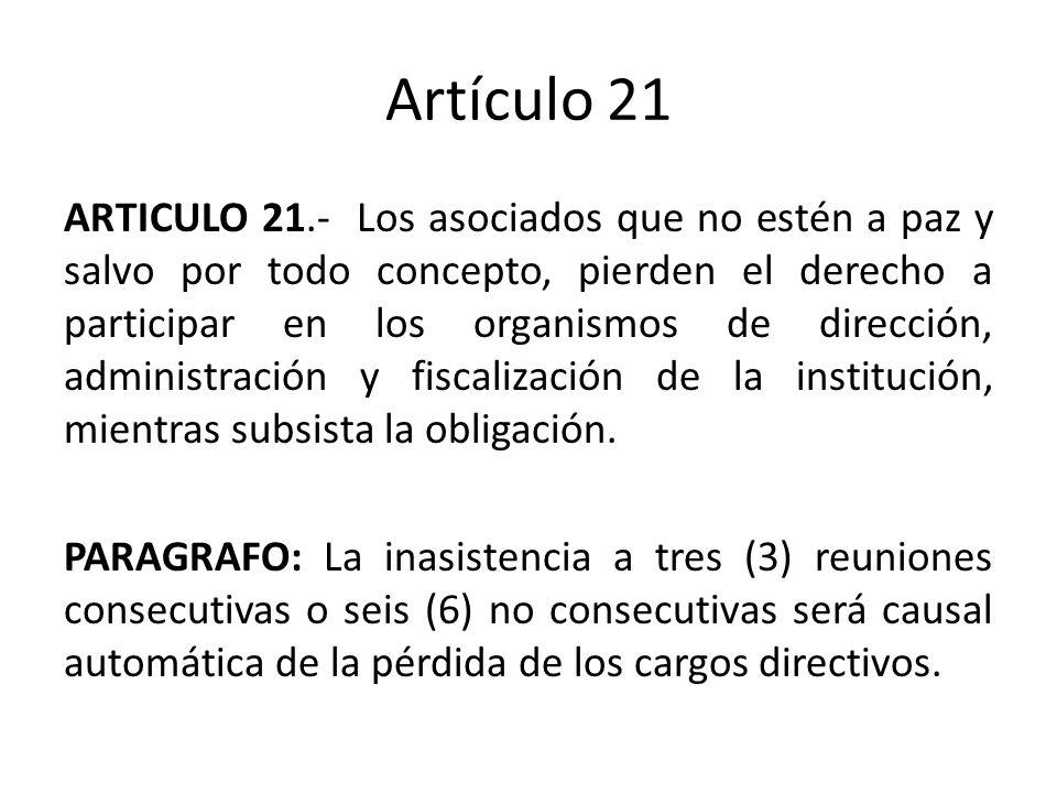 Artículo 21 ARTICULO 21.- Los asociados que no estén a paz y salvo por todo concepto, pierden el derecho a participar en los organismos de dirección, administración y fiscalización de la institución, mientras subsista la obligación.