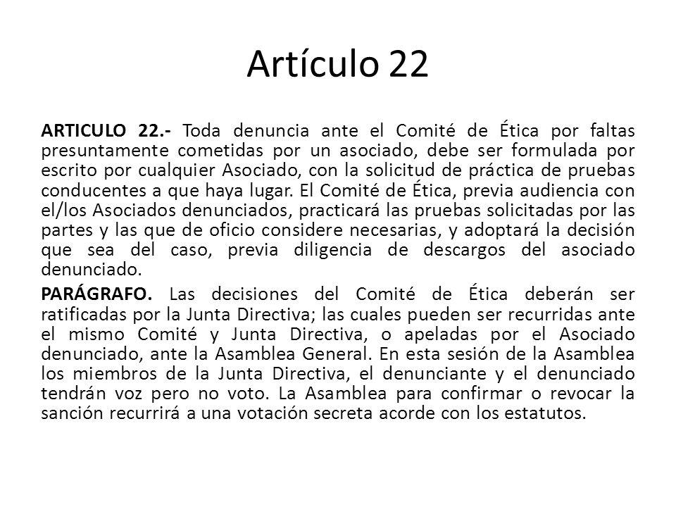 Artículo 22 ARTICULO 22.- Toda denuncia ante el Comité de Ética por faltas presuntamente cometidas por un asociado, debe ser formulada por escrito por cualquier Asociado, con la solicitud de práctica de pruebas conducentes a que haya lugar.