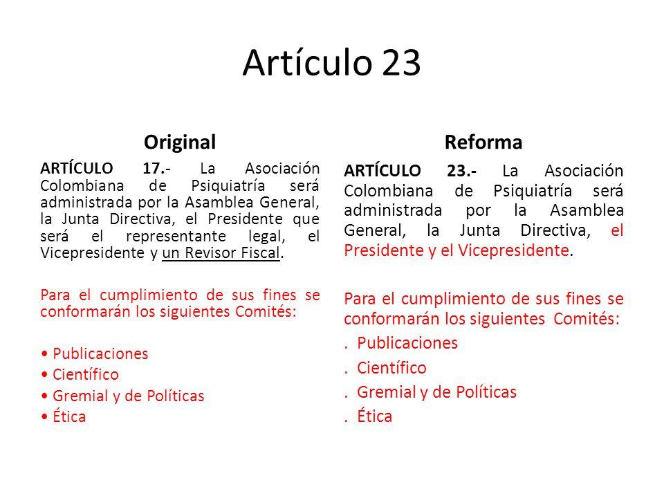 Artículo 23 Original ARTÍCULO 17.- La Asociación Colombiana de Psiquiatría será administrada por la Asamblea General, la Junta Directiva, el Presidente que será el representante legal, el Vicepresidente y un Revisor Fiscal.