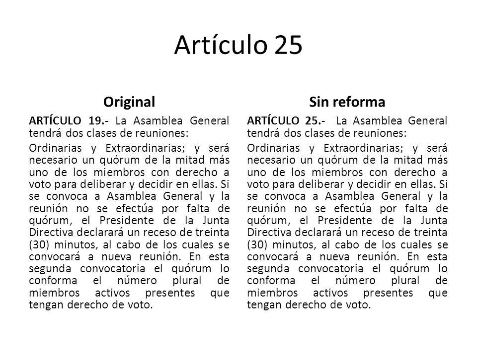 Artículo 25 Original ARTÍCULO 19.- La Asamblea General tendrá dos clases de reuniones: Ordinarias y Extraordinarias; y será necesario un quórum de la mitad más uno de los miembros con derecho a voto para deliberar y decidir en ellas.