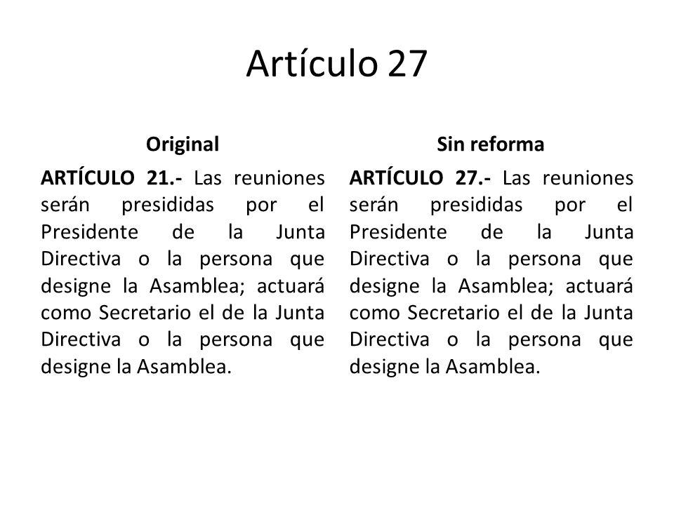 Artículo 27 Original ARTÍCULO 21.- Las reuniones serán presididas por el Presidente de la Junta Directiva o la persona que designe la Asamblea; actuará como Secretario el de la Junta Directiva o la persona que designe la Asamblea.