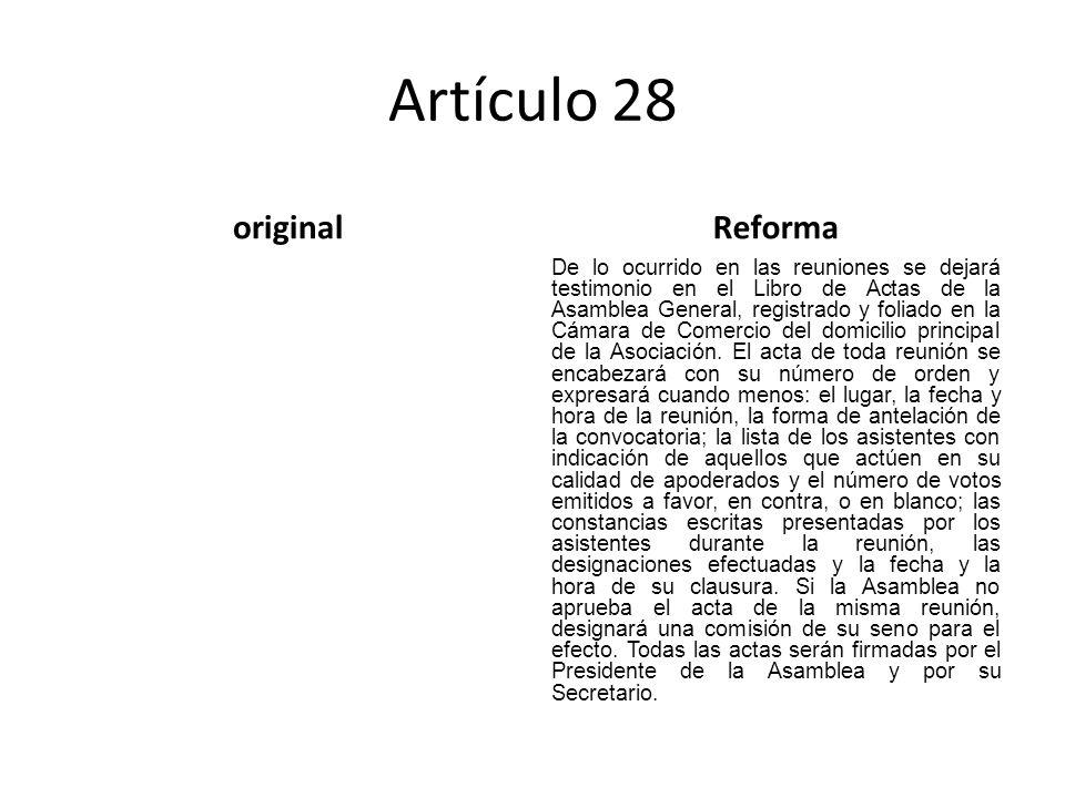 Artículo 28 originalReforma De lo ocurrido en las reuniones se dejará testimonio en el Libro de Actas de la Asamblea General, registrado y foliado en la Cámara de Comercio del domicilio principal de la Asociación.