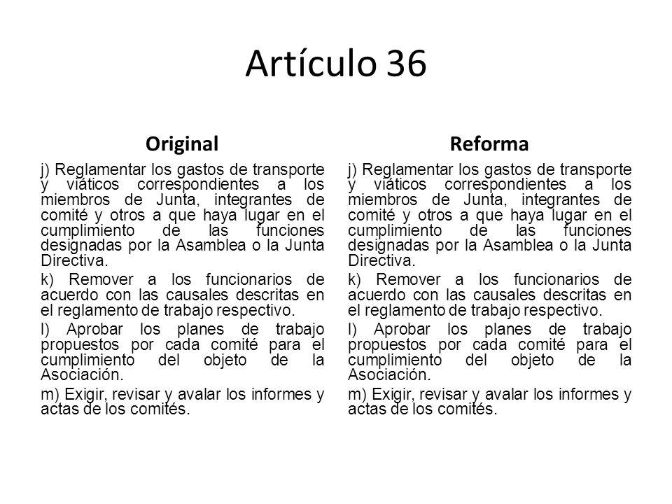 Artículo 36 Original j) Reglamentar los gastos de transporte y viáticos correspondientes a los miembros de Junta, integrantes de comité y otros a que haya lugar en el cumplimiento de las funciones designadas por la Asamblea o la Junta Directiva.