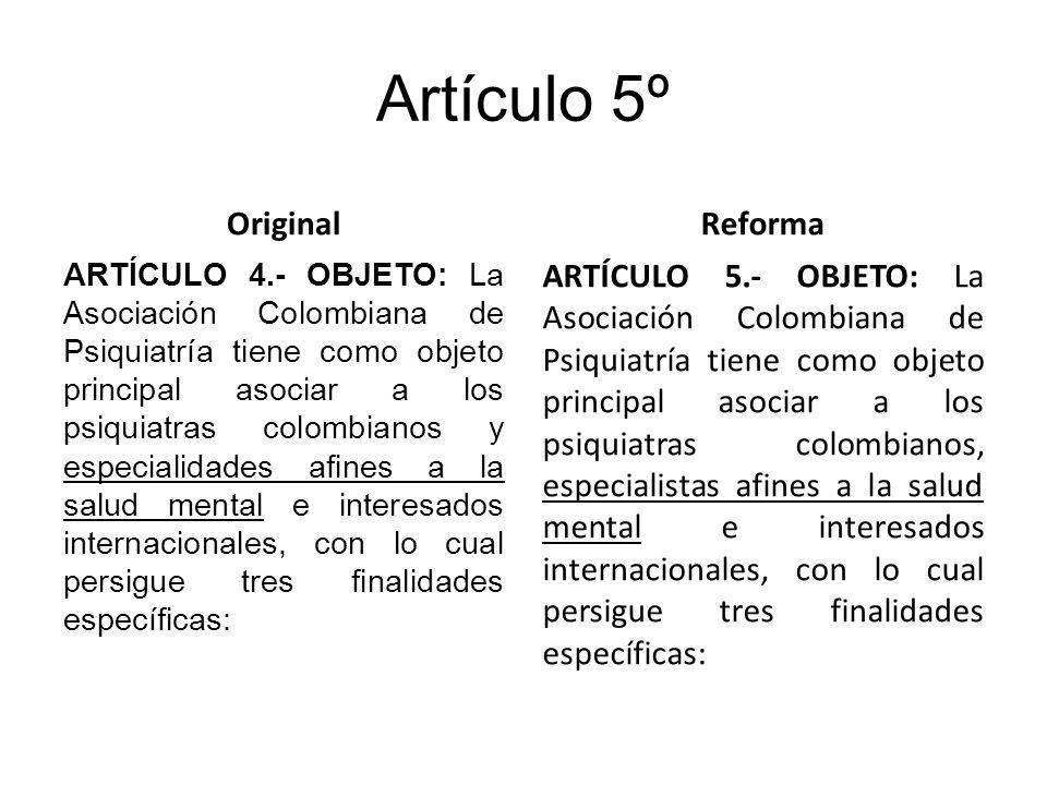 Artículo 5º Original ARTÍCULO 4.- OBJETO: La Asociación Colombiana de Psiquiatría tiene como objeto principal asociar a los psiquiatras colombianos y especialidades afines a la salud mental e interesados internacionales, con lo cual persigue tres finalidades específicas: Reforma ARTÍCULO 5.- OBJETO: La Asociación Colombiana de Psiquiatría tiene como objeto principal asociar a los psiquiatras colombianos, especialistas afines a la salud mental e interesados internacionales, con lo cual persigue tres finalidades específicas: