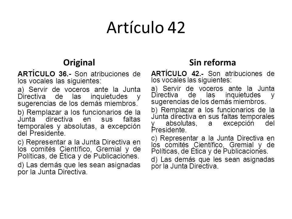 Artículo 42 Original ARTÍCULO 36.- Son atribuciones de los vocales las siguientes: a) Servir de voceros ante la Junta Directiva de las inquietudes y sugerencias de los demás miembros.