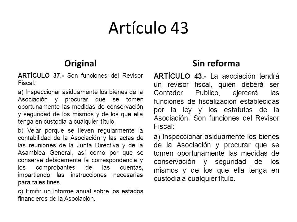 Artículo 43 Original ARTÍCULO 37.- Son funciones del Revisor Fiscal: a) Inspeccionar asiduamente los bienes de la Asociación y procurar que se tomen oportunamente las medidas de conservación y seguridad de los mismos y de los que ella tenga en custodia a cualquier título.