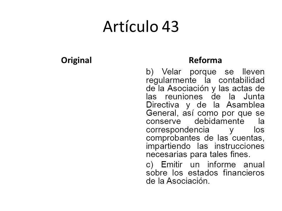 Artículo 43 OriginalReforma b) Velar porque se lleven regularmente la contabilidad de la Asociación y las actas de las reuniones de la Junta Directiva y de la Asamblea General, así como por que se conserve debidamente la correspondencia y los comprobantes de las cuentas, impartiendo las instrucciones necesarias para tales fines.