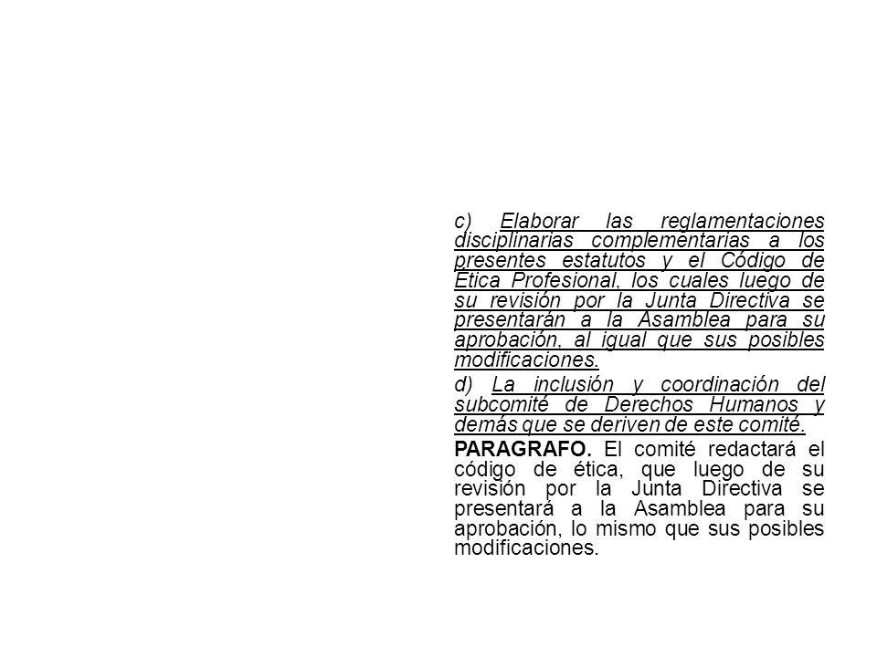 c) Elaborar las reglamentaciones disciplinarias complementarias a los presentes estatutos y el Código de Ética Profesional, los cuales luego de su revisión por la Junta Directiva se presentarán a la Asamblea para su aprobación, al igual que sus posibles modificaciones.