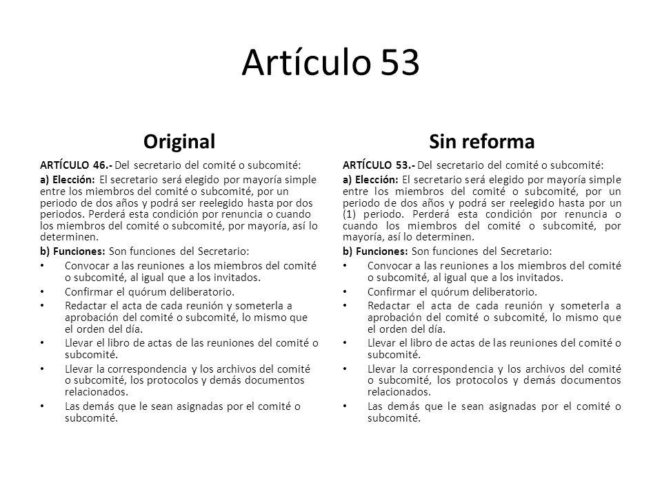 Artículo 53 Original ARTÍCULO 46.- Del secretario del comité o subcomité: a) Elección: El secretario será elegido por mayoría simple entre los miembros del comité o subcomité, por un periodo de dos años y podrá ser reelegido hasta por dos periodos.
