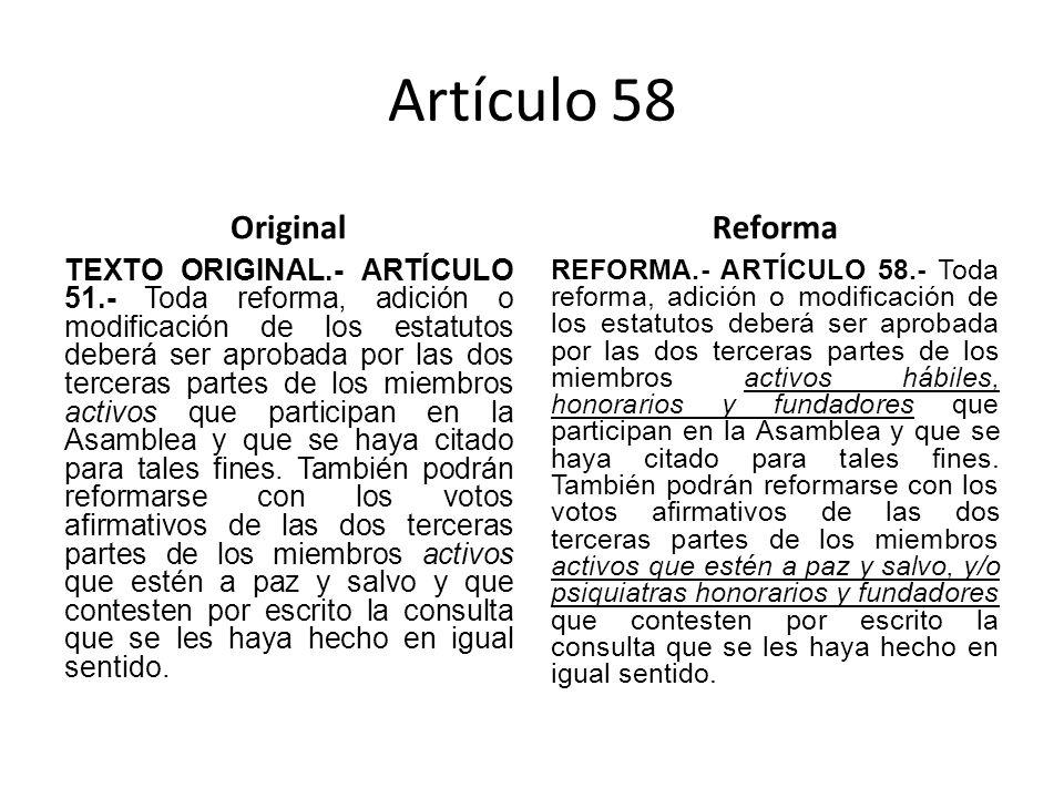 Artículo 58 Original TEXTO ORIGINAL.- ARTÍCULO 51.- Toda reforma, adición o modificación de los estatutos deberá ser aprobada por las dos terceras partes de los miembros activos que participan en la Asamblea y que se haya citado para tales fines.