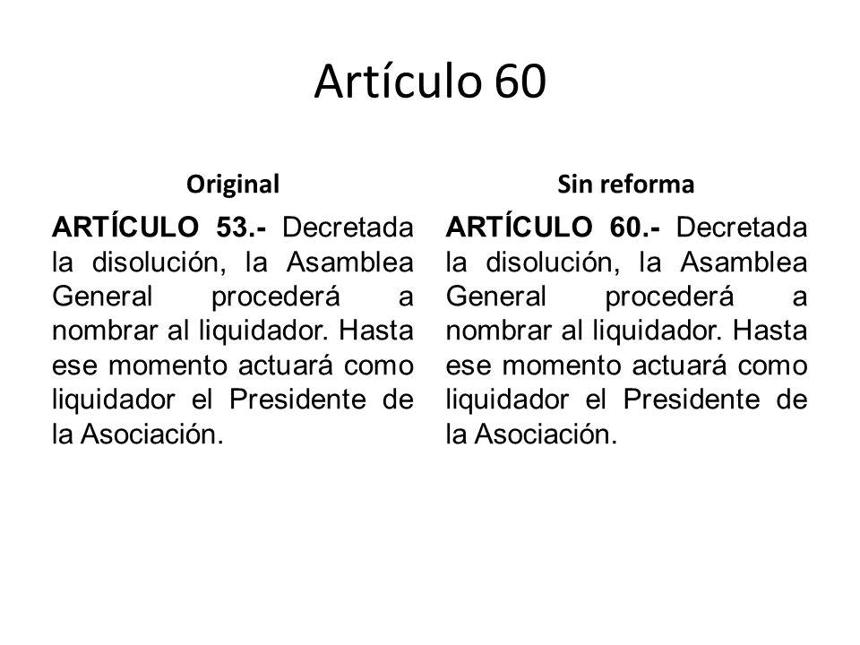 Artículo 60 Original ARTÍCULO 53.- Decretada la disolución, la Asamblea General procederá a nombrar al liquidador.