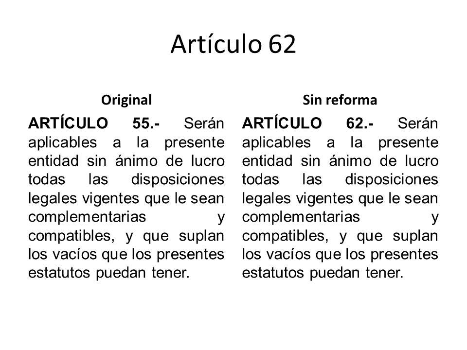 Artículo 62 Original ARTÍCULO 55.- Serán aplicables a la presente entidad sin ánimo de lucro todas las disposiciones legales vigentes que le sean complementarias y compatibles, y que suplan los vacíos que los presentes estatutos puedan tener.