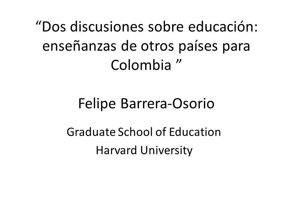 Dos discusiones sobre educación: enseñanzas de otros países para Colombia Felipe Barrera-Osorio Graduate School of Education Harvard University