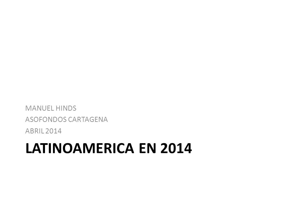 LATINOAMERICA EN 2014 MANUEL HINDS ASOFONDOS CARTAGENA ABRIL 2014
