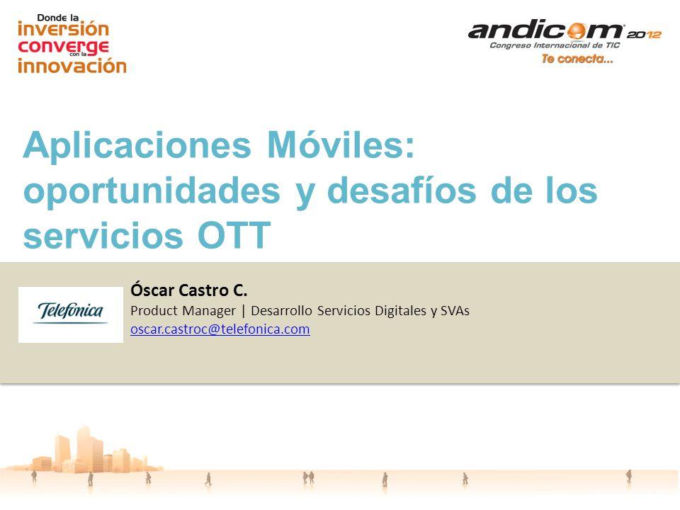 Aplicaciones Móviles: oportunidades y desafíos de los servicios OTT Óscar Castro C. Product Manager | Desarrollo Servicios Digitales y SVAs oscar.cast