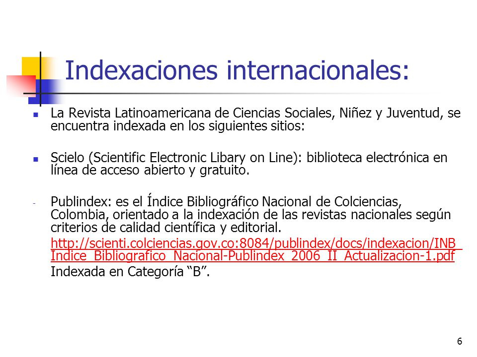 6 Indexaciones internacionales: La Revista Latinoamericana de Ciencias Sociales, Niñez y Juventud, se encuentra indexada en los siguientes sitios: Sci