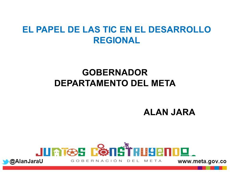 EL PAPEL DE LAS TIC EN EL DESARROLLO REGIONAL ALAN JARA GOBERNADOR DEPARTAMENTO DEL META @AlanJaraUwww.meta.gov.co