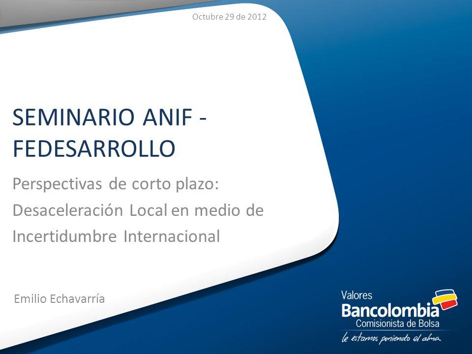 SEMINARIO ANIF - FEDESARROLLO Perspectivas de corto plazo: Desaceleración Local en medio de Incertidumbre Internacional Emilio Echavarría Octubre 29 de 2012