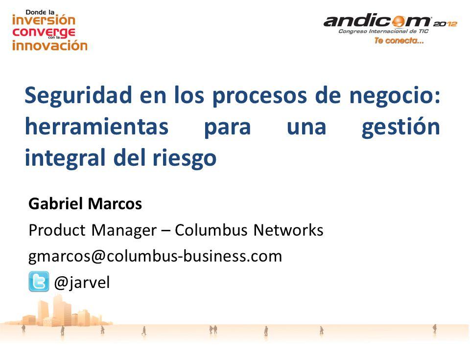 Seguridad en los procesos de negocio: herramientas para una gestión integral del riesgo Gabriel Marcos Product Manager – Columbus Networks gmarcos@columbus-business.com @jarvel