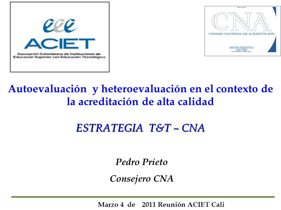 ESTRATEGIA T&T – CNA Autoevaluación y heteroevaluación en el contexto de la acreditación de alta calidad ESTRATEGIA T&T – CNA Pedro Prieto Consejero C