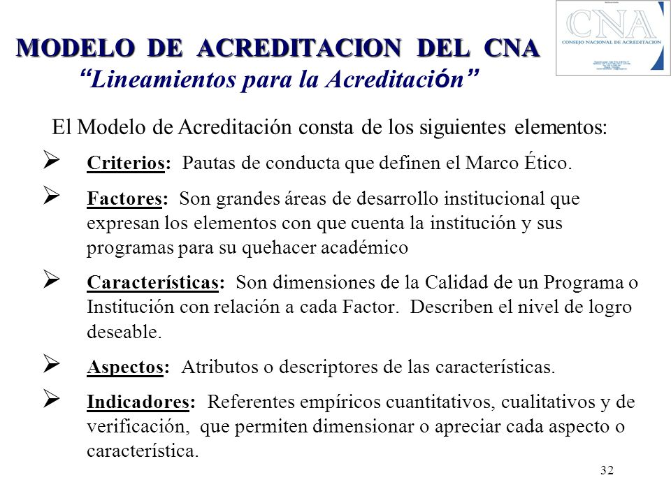 MODELO DE ACREDITACION DEL CNA MODELO DE ACREDITACION DEL CNA Lineamientos para la Acreditaci ó n Criterios: Pautas de conducta que definen el Marco É