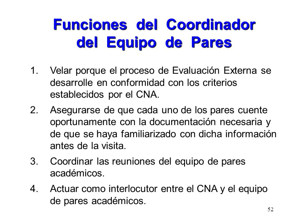 1.Velar porque el proceso de Evaluación Externa se desarrolle en conformidad con los criterios establecidos por el CNA. 2.Asegurarse de que cada uno d
