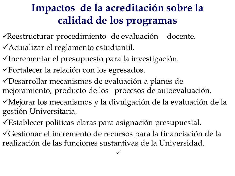 Impactos de la acreditación sobre la calidad de los programas Reestructurar procedimiento de evaluación docente. Actualizar el reglamento estudiantil.