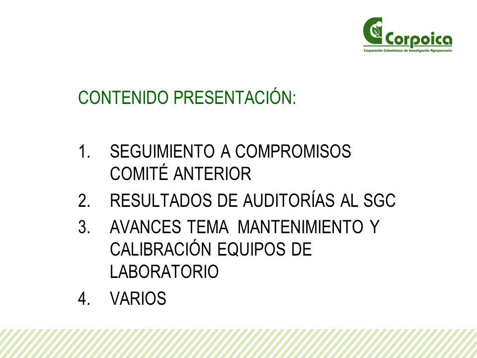 CONTENIDO PRESENTACIÓN: 1.SEGUIMIENTO A COMPROMISOS COMITÉ ANTERIOR 2.RESULTADOS DE AUDITORÍAS AL SGC 3.AVANCES TEMA MANTENIMIENTO Y CALIBRACIÓN EQUIP