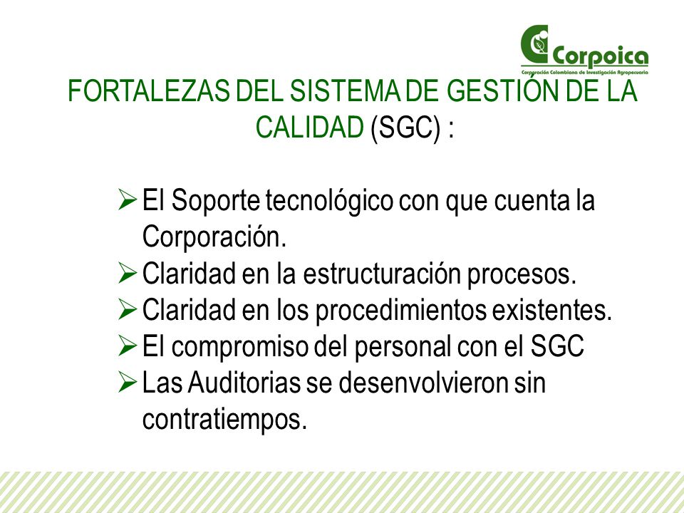 FORTALEZAS DEL SISTEMA DE GESTIÓN DE LA CALIDAD (SGC) : El Soporte tecnológico con que cuenta la Corporación. Claridad en la estructuración procesos.