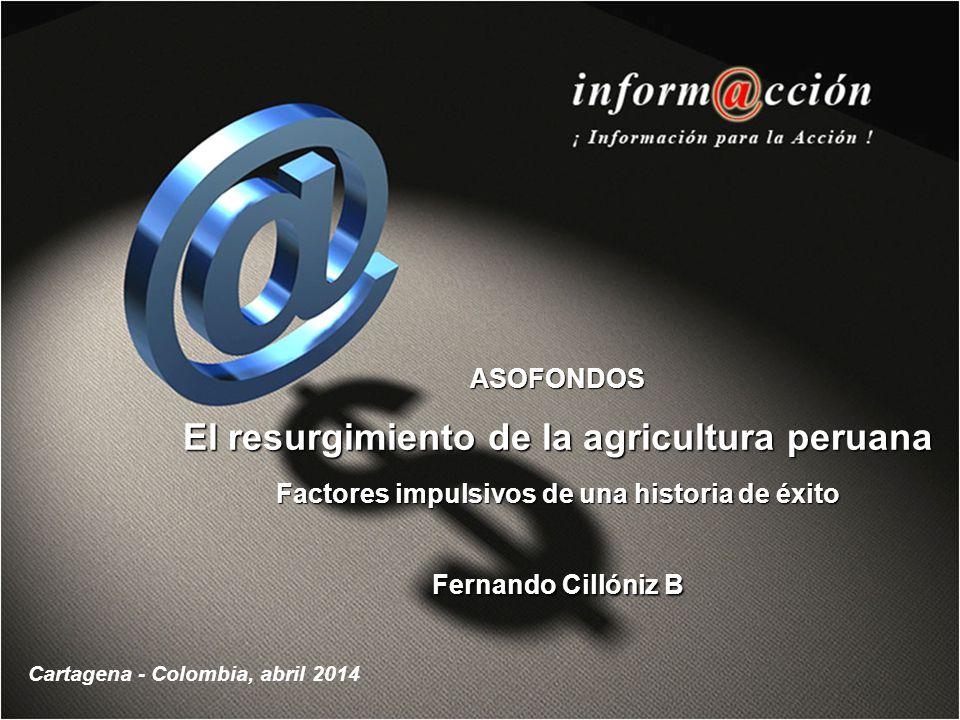 ASOFONDOS El resurgimiento de la agricultura peruana Factores impulsivos de una historia de éxito Fernando Cillóniz B Cartagena - Colombia, abril 2014