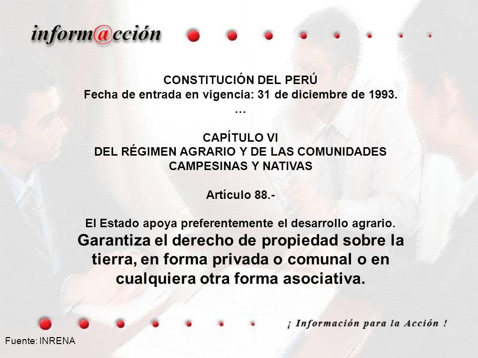 Fuente: INRENA CONSTITUCIÓN DEL PERÚ Fecha de entrada en vigencia: 31 de diciembre de 1993. … CAPÍTULO VI DEL RÉGIMEN AGRARIO Y DE LAS COMUNIDADES CAM