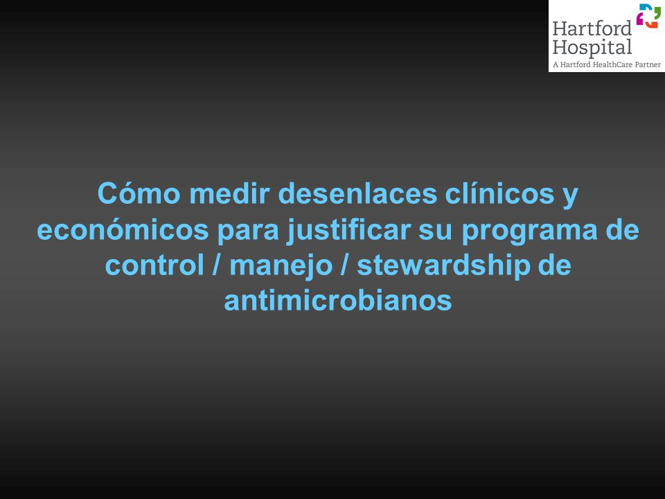 Cómo medir desenlaces clínicos y económicos para justificar su programa de control / manejo / stewardship de antimicrobianos