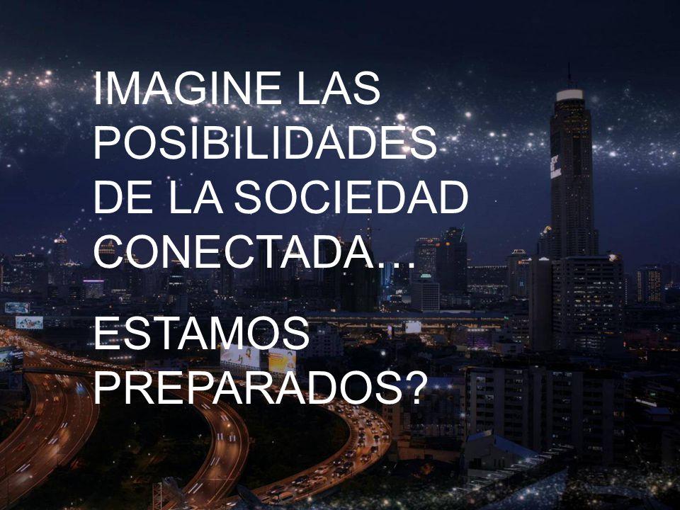 IMAGINE LAS POSIBILIDADES DE LA SOCIEDAD CONECTADA… ESTAMOS PREPARADOS