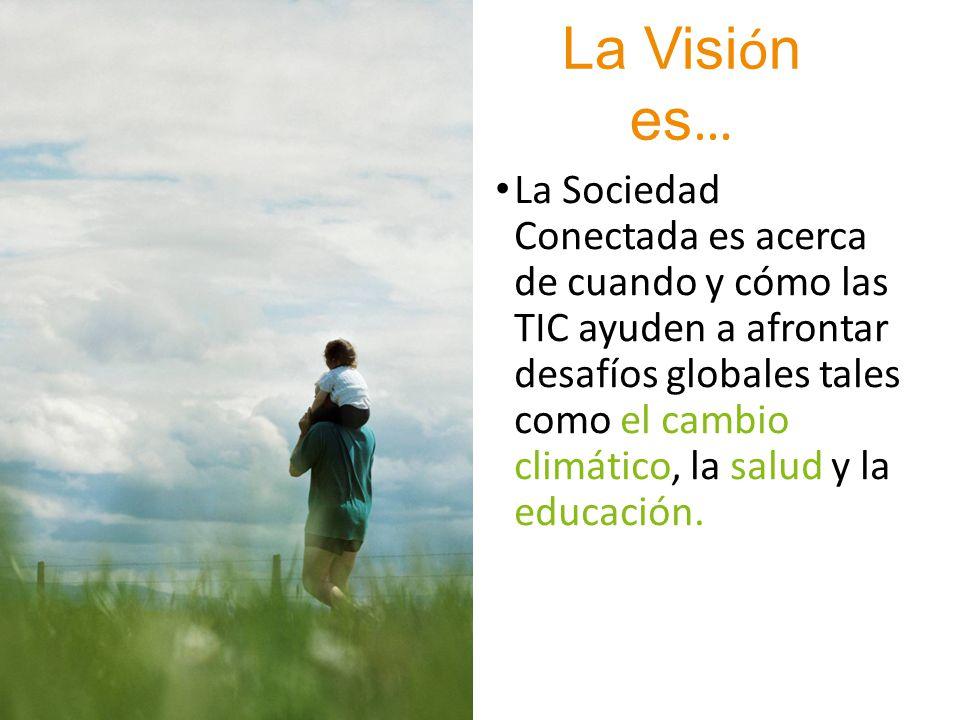 La Visi ó n es … La Sociedad Conectada es acerca de cuando y cómo las TIC ayuden a afrontar desafíos globales tales como el cambio climático, la salud y la educación.