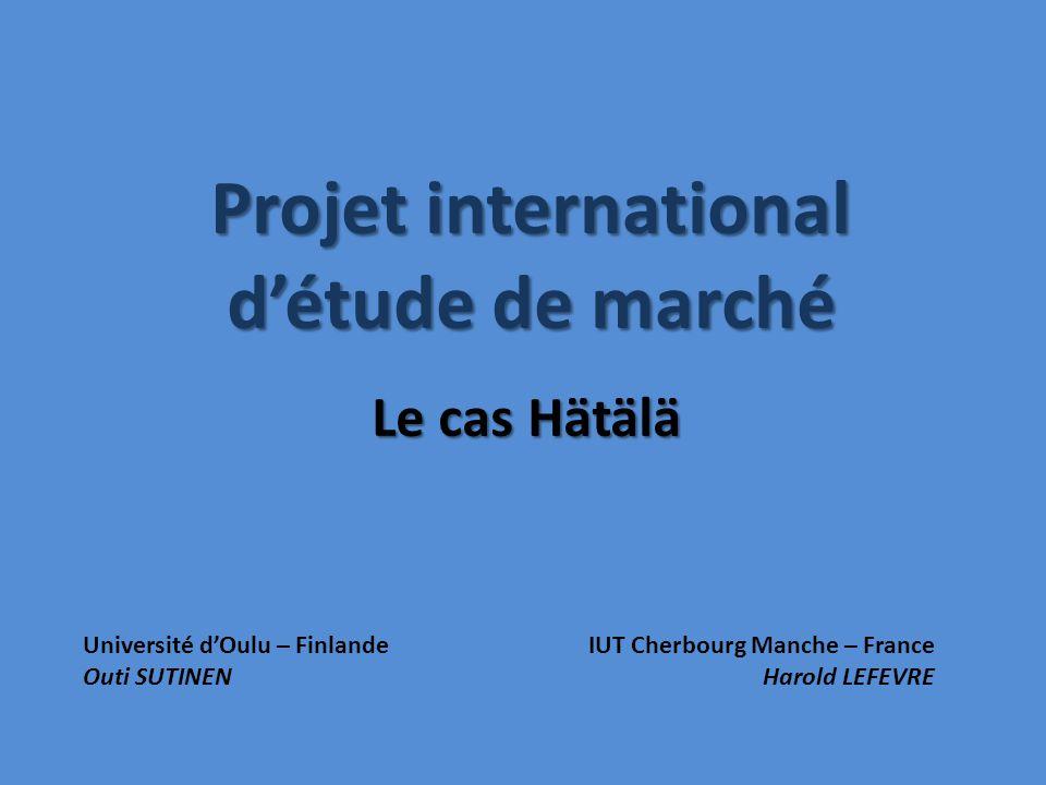 Projet international détude de marché Le cas Hätälä Université dOulu – FinlandeIUT Cherbourg Manche – France Outi SUTINENHarold LEFEVRE