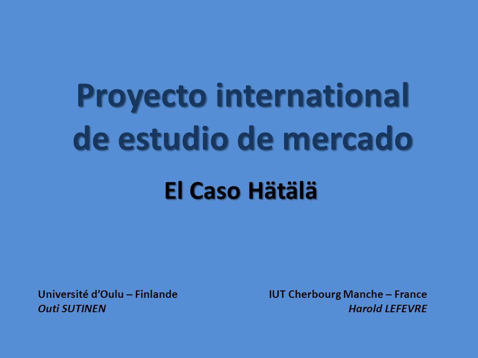 Proyecto international de estudio de mercado El Caso Hätälä Université dOulu – FinlandeIUT Cherbourg Manche – France Outi SUTINENHarold LEFEVRE