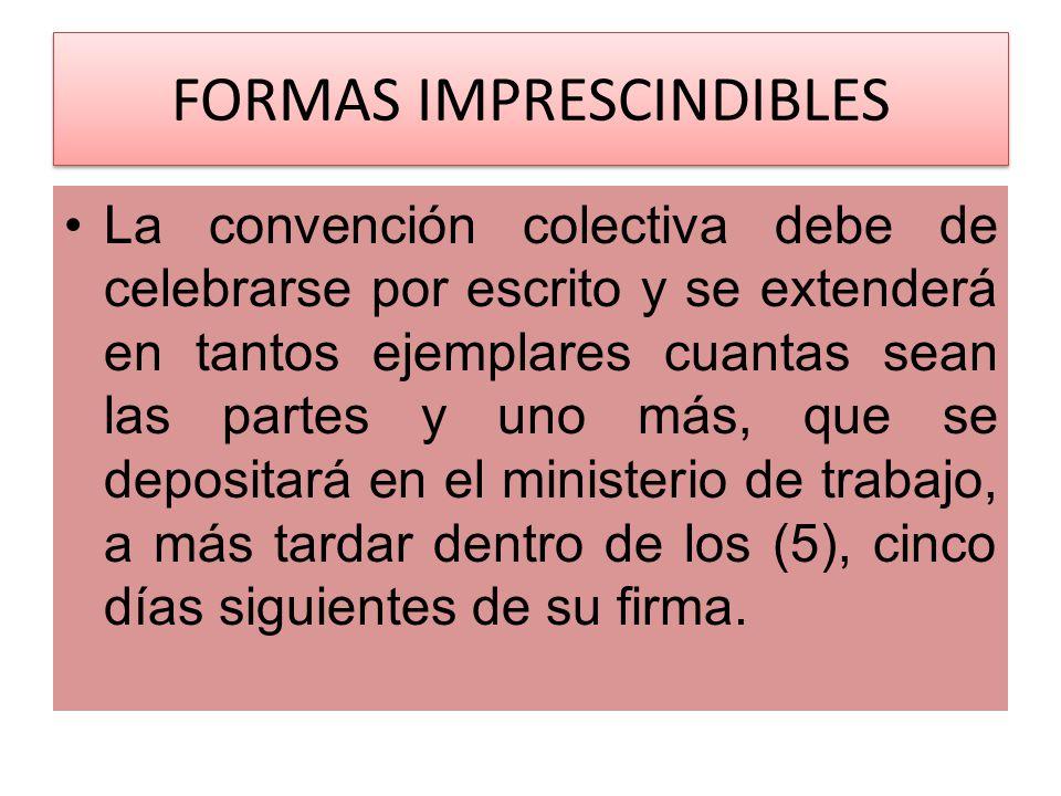 FORMAS IMPRESCINDIBLES La convención colectiva debe de celebrarse por escrito y se extenderá en tantos ejemplares cuantas sean las partes y uno más, q