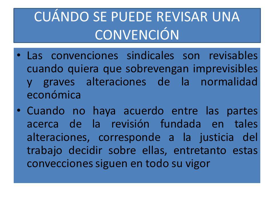 CUÁNDO SE PUEDE REVISAR UNA CONVENCIÓN Las convenciones sindicales son revisables cuando quiera que sobrevengan imprevisibles y graves alteraciones de