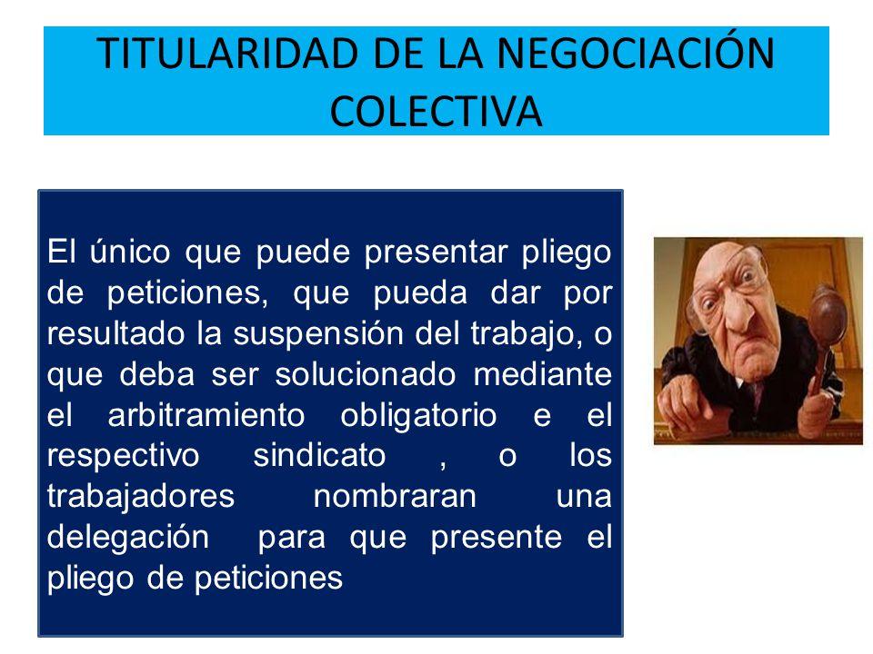 TITULARIDAD DE LA NEGOCIACIÓN COLECTIVA El único que puede presentar pliego de peticiones, que pueda dar por resultado la suspensión del trabajo, o qu