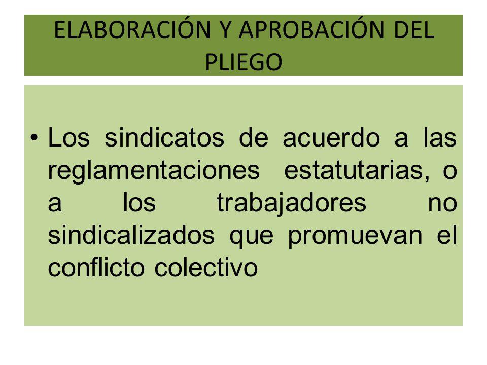 ELABORACIÓN Y APROBACIÓN DEL PLIEGO Los sindicatos de acuerdo a las reglamentaciones estatutarias, o a los trabajadores no sindicalizados que promueva