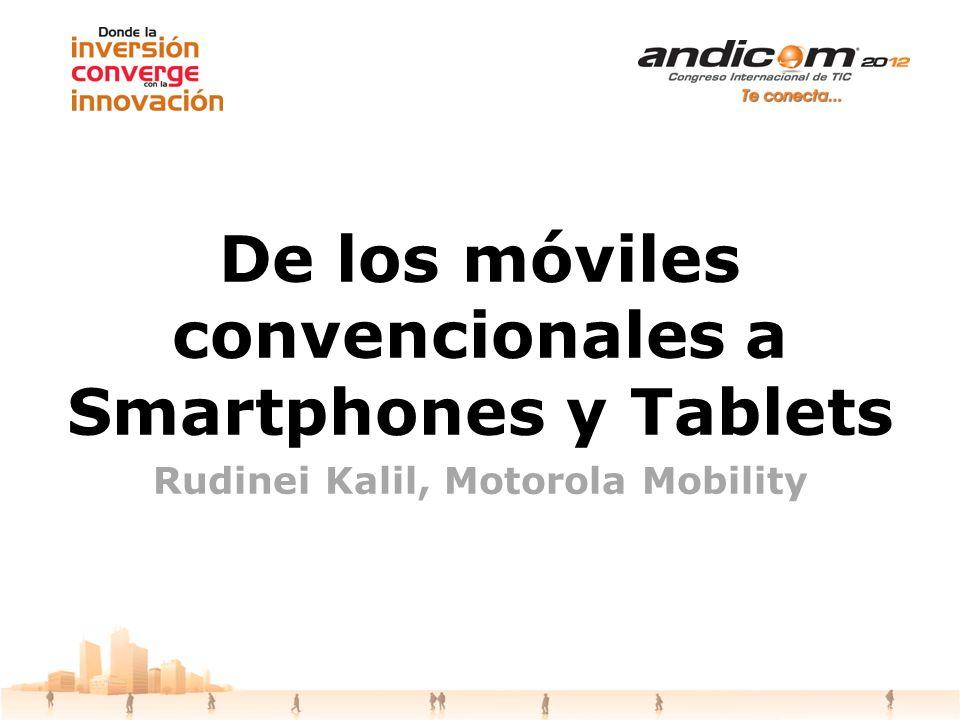 De los móviles convencionales a Smartphones y Tablets Rudinei Kalil, Motorola Mobility