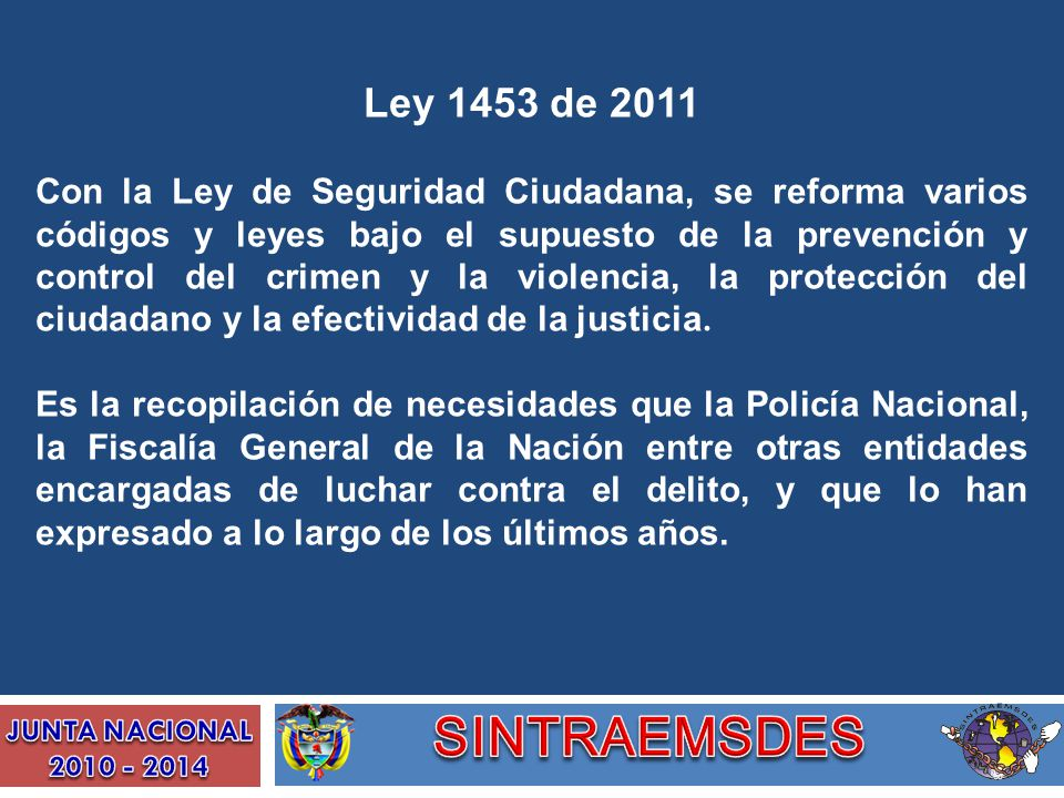 Ley 1453 de 2011 Con la Ley de Seguridad Ciudadana, se reforma varios códigos y leyes bajo el supuesto de la prevención y control del crimen y la viol
