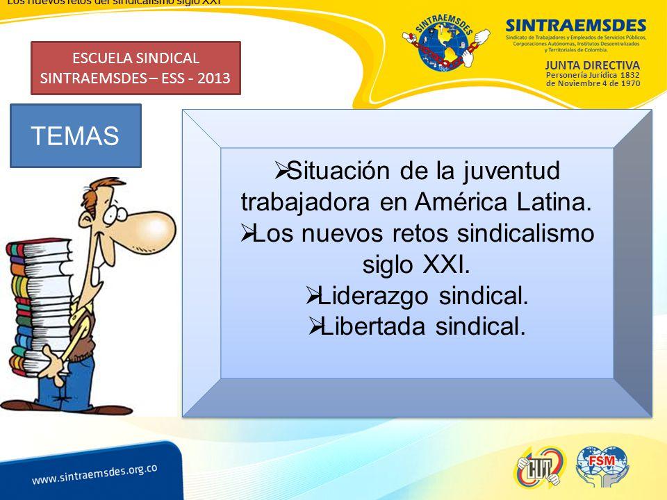 JUNTA DIRECTIVA Personería Jurídica 1832 de Noviembre 4 de 1970 ESCUELA SINDICAL SINTRAEMSDES – ESS - 2013 TEMAS Los nuevos retos del sindicalismo siglo XXI Situación de la juventud trabajadora en América Latina.