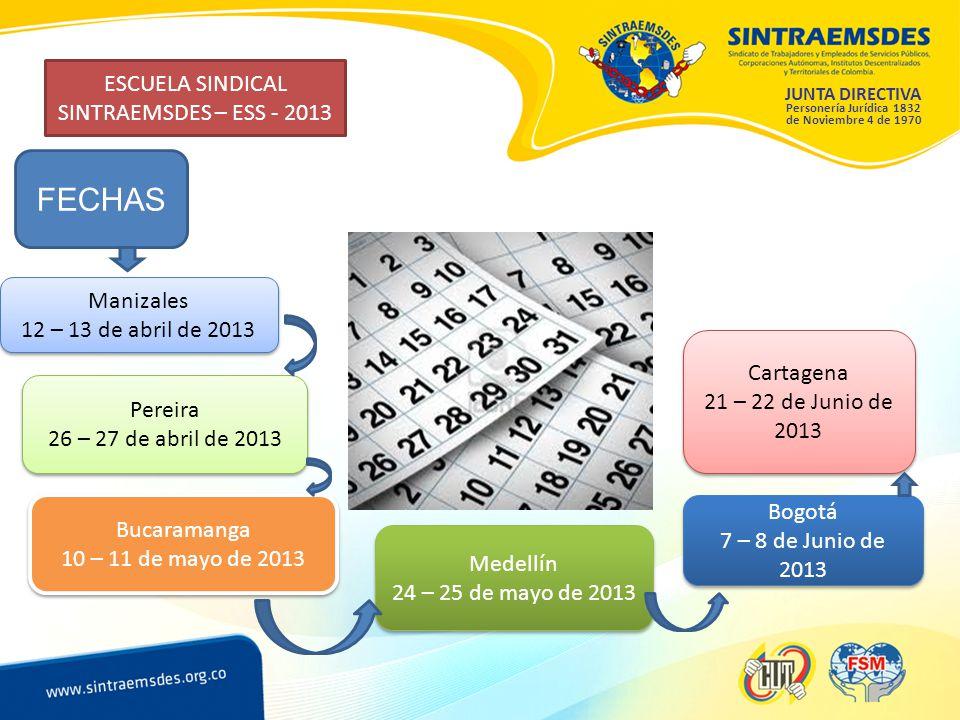 JUNTA DIRECTIVA Personería Jurídica 1832 de Noviembre 4 de 1970 ESCUELA SINDICAL SINTRAEMSDES – ESS - 2013 FECHAS Manizales 12 – 13 de abril de 2013 Manizales 12 – 13 de abril de 2013 Pereira 26 – 27 de abril de 2013 Pereira 26 – 27 de abril de 2013 Bucaramanga 10 – 11 de mayo de 2013 Bucaramanga 10 – 11 de mayo de 2013 Medellín 24 – 25 de mayo de 2013 Medellín 24 – 25 de mayo de 2013 Bogotá 7 – 8 de Junio de 2013 Bogotá 7 – 8 de Junio de 2013 Cartagena 21 – 22 de Junio de 2013 Cartagena 21 – 22 de Junio de 2013