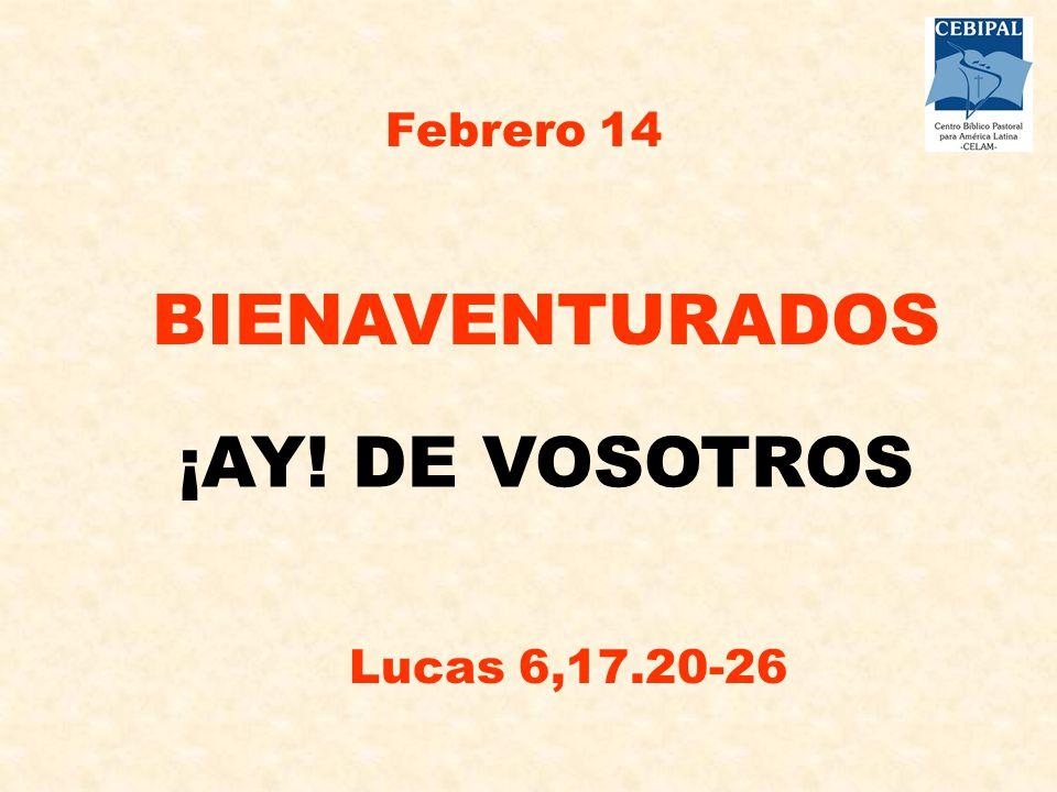 BIENAVENTURADOS ¡AY! DE VOSOTROS Febrero 14 Lucas 6,17.20-26