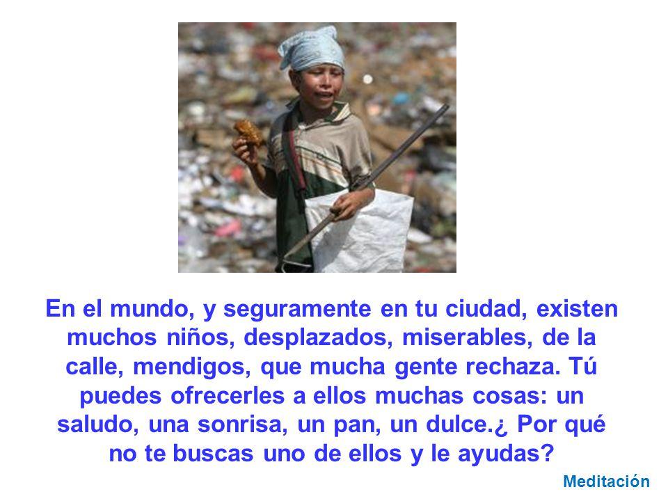 En el mundo, y seguramente en tu ciudad, existen muchos niños, desplazados, miserables, de la calle, mendigos, que mucha gente rechaza. Tú puedes ofre